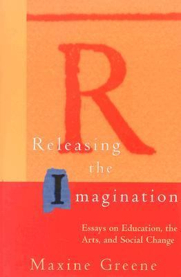 Releasing the Imagination Essays on Education, the Arts, and Social Change