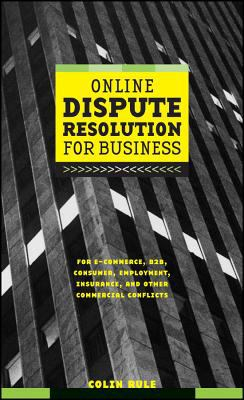 Online Dispute Resolution for Business B2B, E-Commerce, Consumer, Employment, Insurance, and Other Commercial Conflicts