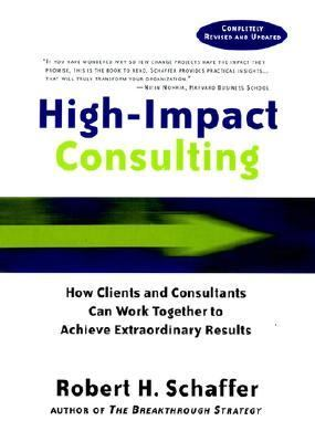High-Impact Consulting How Clients and Consultants Can Work Together to Achieve Extraordinary Results