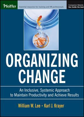 Organizing Change An Inclusive, Systemic Approach to Maintain Productivity and Achieve Results