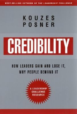Credibility How Leaders Gain and Lose It, Why People Demand It
