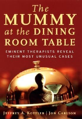 Mummy at the Dining Room Table Eminent Therapists Reveal Their Most Unusual Cases and What They Teach Us About Human Behavior
