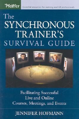Synchronous Trainer's Survival Guide Facilitating Successful Live and Online Courses, Meetings, and Events