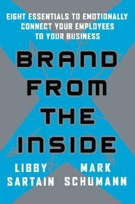 Brand from the Inside Eight Essentials to Emotionally Connect Your Employees to Your Business