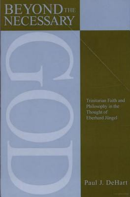 Beyond the Necessary God: Trinitarian Faith and Philosophy in the Thought of Eberhard Jngel (AAR Reflection and Theory in the Study of Religion)