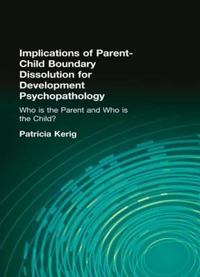 Implications of Parent-Child Boundary Dissolution for Developmental Psychopathology Who Is the Parent And Who Is the Child?