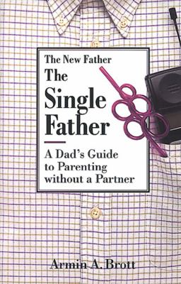 Single Father A Dad's Guide to Parenting Without a Partner