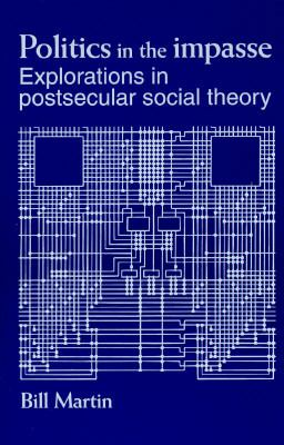 Politics in the Impasse Explorations in Postsecular Theory