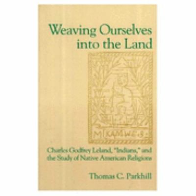 Weaving Ourselves into the Land Charles Godfrey Leland, Indians, and the Study of Native American Religions