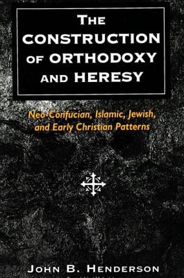 The Construction of Orthodoxy and Heresy: Neo-Confucian, Islamic, Jewish, and Early Christian Patterns