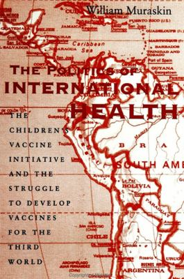 Politics of International Health The Children's Vaccine Initiative and the Struggle to Develop Vaccines for the Third World