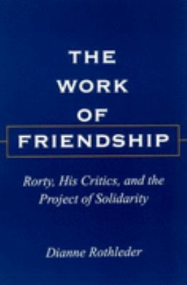 Work of Friendship Rorty, His Critics, and the Project of Solidarity