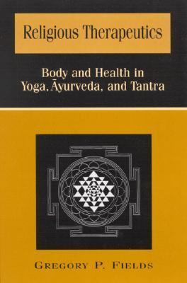 Religious Therapeutics Body and Health in Yoga, Ayurveda, and Tantra