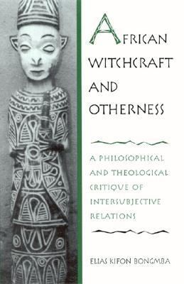 African Witchcraft and Otherness A Philosophical and Theological Critique of Intersubjective Relations