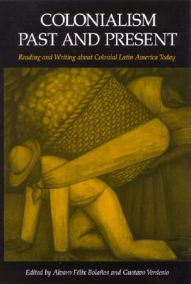 Colonialism Past and Present Reading and Writing About Colonial Latin America Today