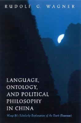 Language, Ontology, and Political Philosophy in China Wang Bi's Scholarly Exploration of the Dark (Xuanxue)