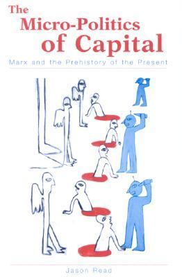 Micro-Politics of Capital Marx and the Prehistory of the Present