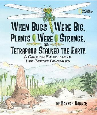 When Bugs Were Big, Plants Were Strange, and Tetrapods Stalked the Earth A Cartoon Prehistory of Life Before Dinosaurs