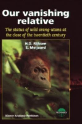 Our Vanishing Relative The Status of Wild Orang-Utans at the Close of the Twentieth Century