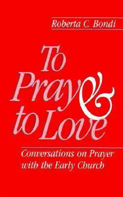 To Pray and to Love Conversations on Prayer With the Early Church