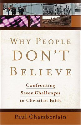 Why People Don't Believe : Confronting Six Challenges to Christian Faith