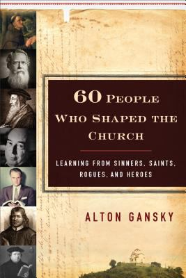 Sixty People Who Shaped the Church : Learning from Sinners, Saints, Rogues, and Heroes