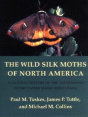 Wild Silk Moths of North America A Natural History of the Saturniidae of the United States and Canada