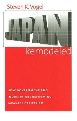 Japan Remodeled How Government And Industry Are Reforming Japanese Capitalism