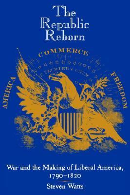 Republic Reborn War and the Making of Liberal America, 1790-1820