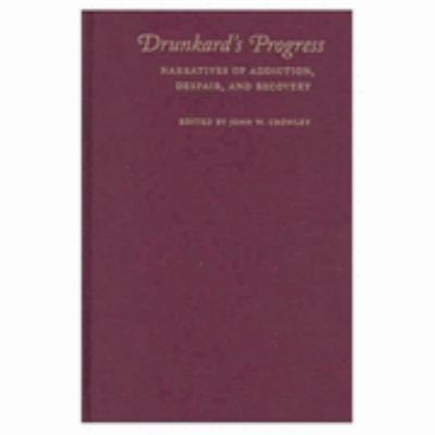 Drunkard's Progress Narratives of Addiction, Despair, and Recovery
