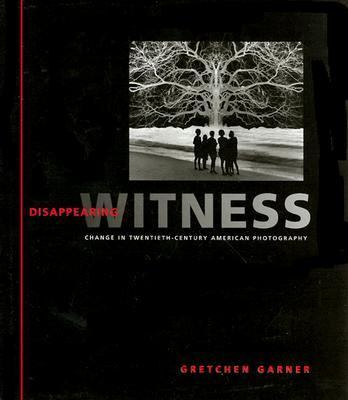 Disappearing Witness Change in Twentieth-Century American Photography
