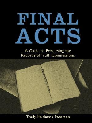 Final Acts A Guide To Preserving Records Of Truth Commissions