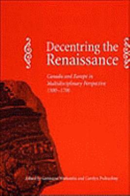 Decentring the Renaissance Canada and Europe in Multidisciplinary Perspective 1500-1700