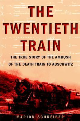 Twentieth Train The True Story of the Ambush of the Death Train to Auschwitz