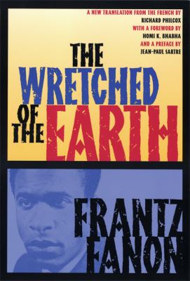 Wretched of the Earth Frantz Fannon ; Translated from the French by Richard Philcox ; Introductions by Jean-Paul Sartre and Homi K. Bhabha