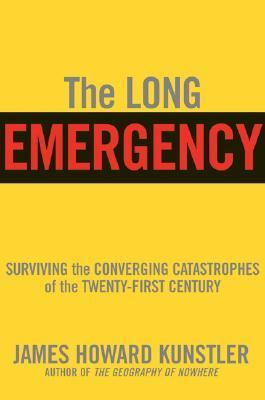 Long Emergency Surviving the End of Oil, Climate Change, and Other Converging Catastrophes of the Twenty-First Century