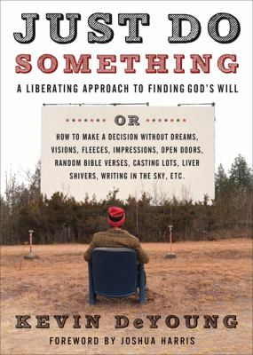 Just Do Something: A Liberating Approach to Finding God's Will, or, How to Make a Decision Without Dreams, Visions, Fleeces, Impressions, Open Doors, Random Bible Verses, Casting Lots, Liver Shivers, Writing in the Sky
