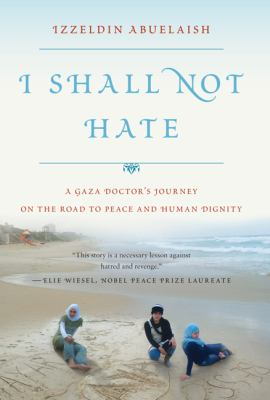I Shall Not Hate : A Gaza Doctor's Journey on the Road to Peace and Human Dignity