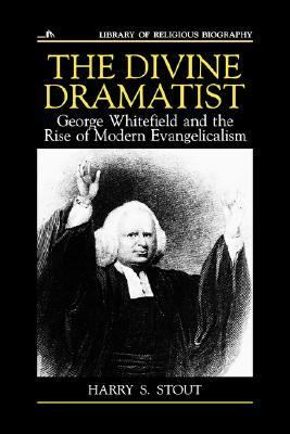 Divine Dramatist George Whitefield and the Rise of Modern Evangelicalism