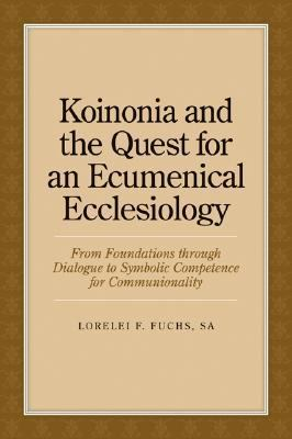 Koinonia and the Quest for an Ecumenical Ecclesiology From Foundations through Dialogue to Symbolic Competence for Communionality