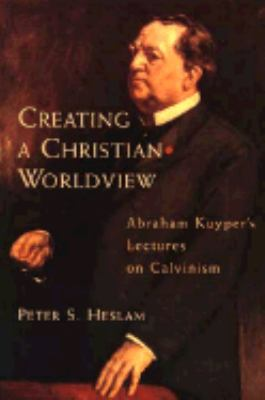Creating a Christian Worldview: Abraham Kuyper's Lectures on Calvinism - Peter Somers Heslam - Paperback
