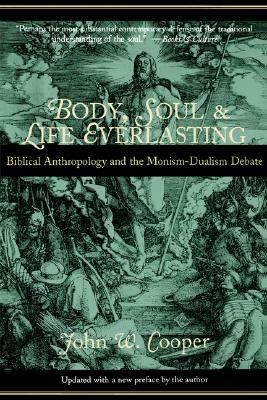 Body, Soul and Life Everlasting Biblical Anthropology and the Monism-Dualism Debate