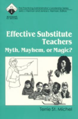 Effective Substitute Teachers Myth, Mayhem, or Magic?