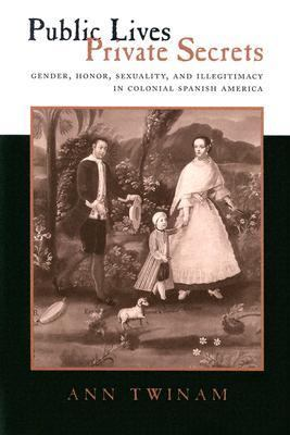 Public Lives, Private Secrets Gender, Honor, Sexuality, and Illegitimacy in Colonial Spanish America