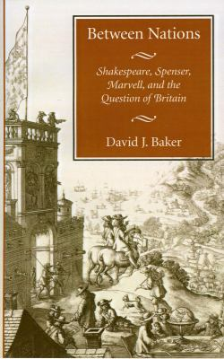 Between Nations Shakespeare, Spenser, Marvell, and the Question of Britain