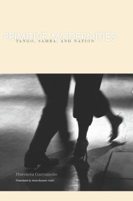 Primitive Modernities : Tango, Samba, and Nation