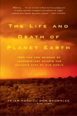 Life and Death of Planet Earth How the New Science of Astrobiology Charts the Ultimate Fate of Our World