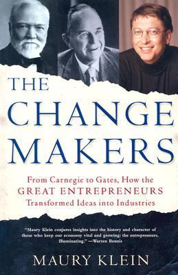Change Makers From Carnegie to Gates, How the Great Entrepreneurs Transformed Ideas into Industries