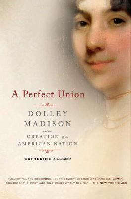 Perfect Union Dolley Madison and the Creation of the American Nation