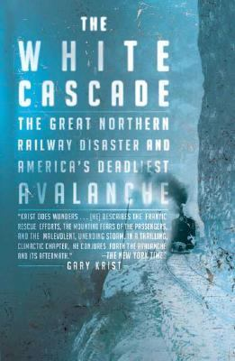 White Cascade The Great Northern Railway Disaster and America's Deadliest Avalanche